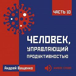 Андрей Ващенко - Человек, управляющий продуктивностью. Часть 10