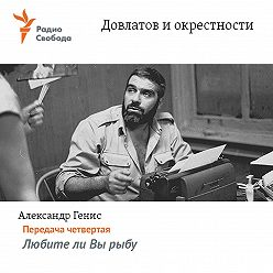 Александр Генис - Довлатов и окрестности. Передача четвертая «Любите ли Вы рыбу»