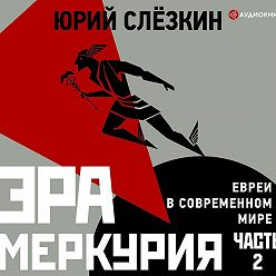 Юрий Слёзкин - Эра Меркурия. Евреи в современном мире. Часть 2