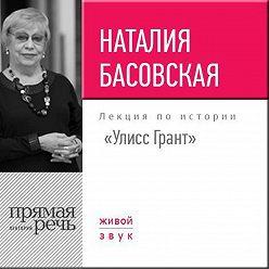 Наталия Басовская - Лекция «Улисс Грант»