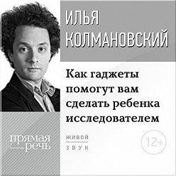 Илья Колмановский - Лекция «Как гаджеты помогут вам сделать ребенка исследователем»
