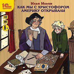 Илья Ильин - Как мы с Христофором Америку открывали