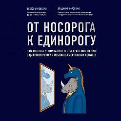 Владимир Коровкин - От носорога к единорогу. Как провести компанию через трансформацию в цифровую эпоху и избежать смертельных ловушек