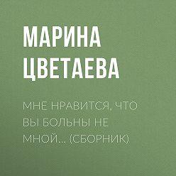 Марина Цветаева - Мне нравится, что Вы больны не мной… (сборник)