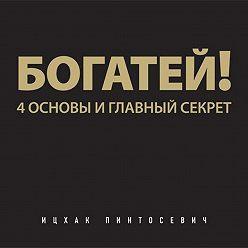 Ицхак Пинтосевич - Богатей! 4 основы и главный секрет