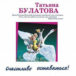 Татьяна Булатова - Счастливо оставаться! (сборник)