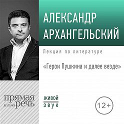 Александр Архангельский - Лекция «Герои Пушкина: и далее везде»