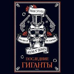 Мик Уолл - Последние гиганты. Полная история Guns N' Roses. Часть 1