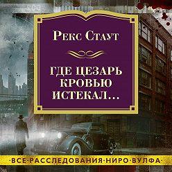 Рекс Стаут - Где Цезарь кровью истекал…