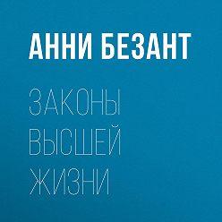 Анни Безант - Законы высшей жизни