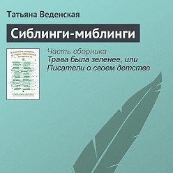 Татьяна Веденская - Сиблинги-миблинги