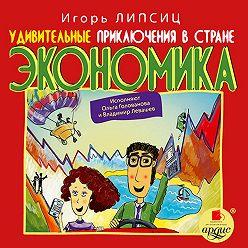Игорь Липсиц - Удивительные приключения в стране Экономика
