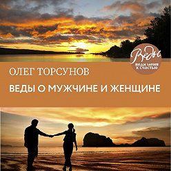 Олег Торсунов - Веды о мужчине и женщине. Методика построения правильных отношений