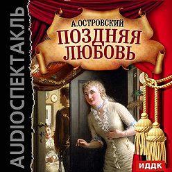 Александр Островский - Поздняя любовь (спектакль)