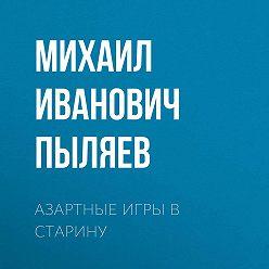 Михаил Пыляев - Азартные игры в старину