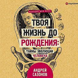 Андрей Сазонов - Твоя жизнь до рождения: тайны эволюции человека