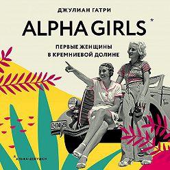 Джулиан Гатри - Alpha Girls. Первые женщины в Кремниевой долине