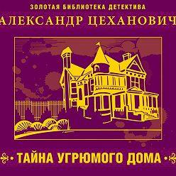 Александр Цеханович - Тайна угрюмого дома