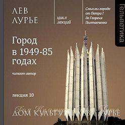 Лев Лурье - Лекция 10. Город в 1949-85 годах