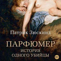 Патрик Зюскинд - Парфюмер. История одного убийцы