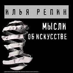 Илья Репин - Мысли об искусстве