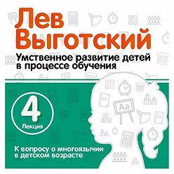 Лев Выготский (Выгодский) - Лекция 4 «К вопросу о многоязычии в детском возрасте»