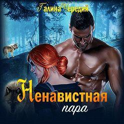 Галина Чередий - Ненавистная пара