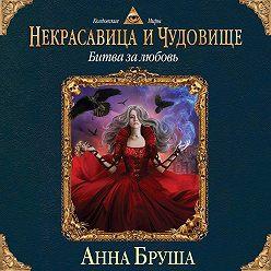 Анна Бруша - Некрасавица и чудовище. Битва за любовь