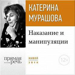 Екатерина Мурашова - Лекция «Наказание и манипуляции»