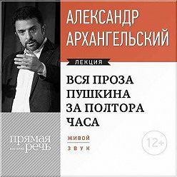 Александр Архангельский - Лекция «Вся проза Пушкина за полтора часа»