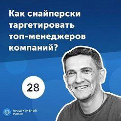 Роман Рыбальченко - 28. Дмитрий Лисицкий: как снайперски таргетировать топ-менеджеров компаний?