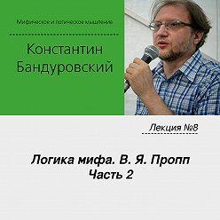 Константин Бандуровский - Лекция №8 «Логика мифа. В. Я. Пропп. Часть 2»