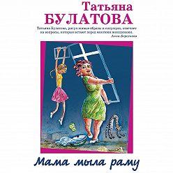 Татьяна Булатова - Мама мыла раму