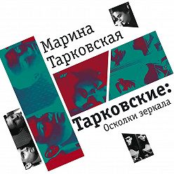 Марина Тарковская - Тарковские. Осколки зеркала