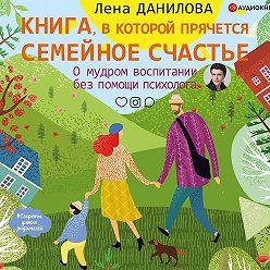 Елена Данилова - Книга, в которой прячется семейное счастье. О мудром воспитании без помощи психолога
