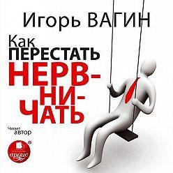 Игорь Вагин - Как перестать нервничать