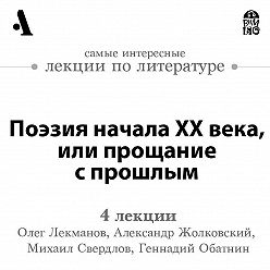 Олег Лекманов - Поэзия начала ХХ века, или прощание с прошлым (Лекции Arzamas)