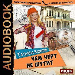 Татьяна Казакова - Чем черт не шутит