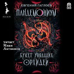 Евгений Гаглоев - Пандемониум. Букет увядших орхидей
