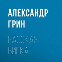 Александр Грин - Рассказ Бирка