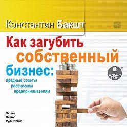 Константин Бакшт - Как загубить собственный бизнес: вредные советы российским предпринимателям