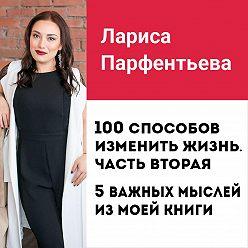 Лариса Парфентьева - Лекция №8 «100 способов изменить жизнь. Часть вторая: 5 важных мыслей из книги»