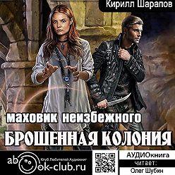 Кирилл Шарапов - Брошенная колония. Маховик неизбежного