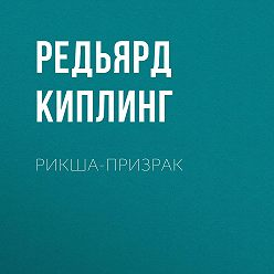 Редьярд Киплинг - Рикша-призрак