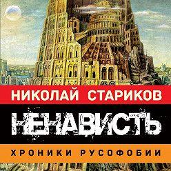Николай Стариков - Ненависть. Хроники русофобии