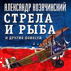 Александр Козачинский - Стрела и рыба и другие повести