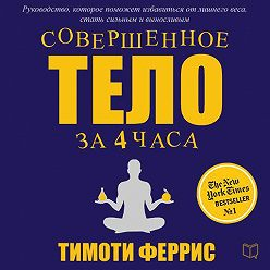Тимоти Феррис - Совершенное тело за 4 часа