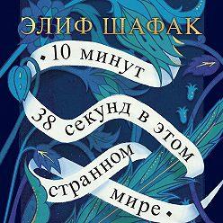 Элиф Шафак - 10 минут 38 секунд в этом странном мире