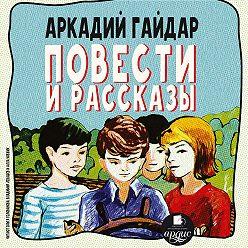 Аркадий Гайдар - Повести и рассказы
