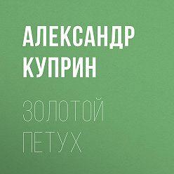 Александр Куприн - Золотой петух